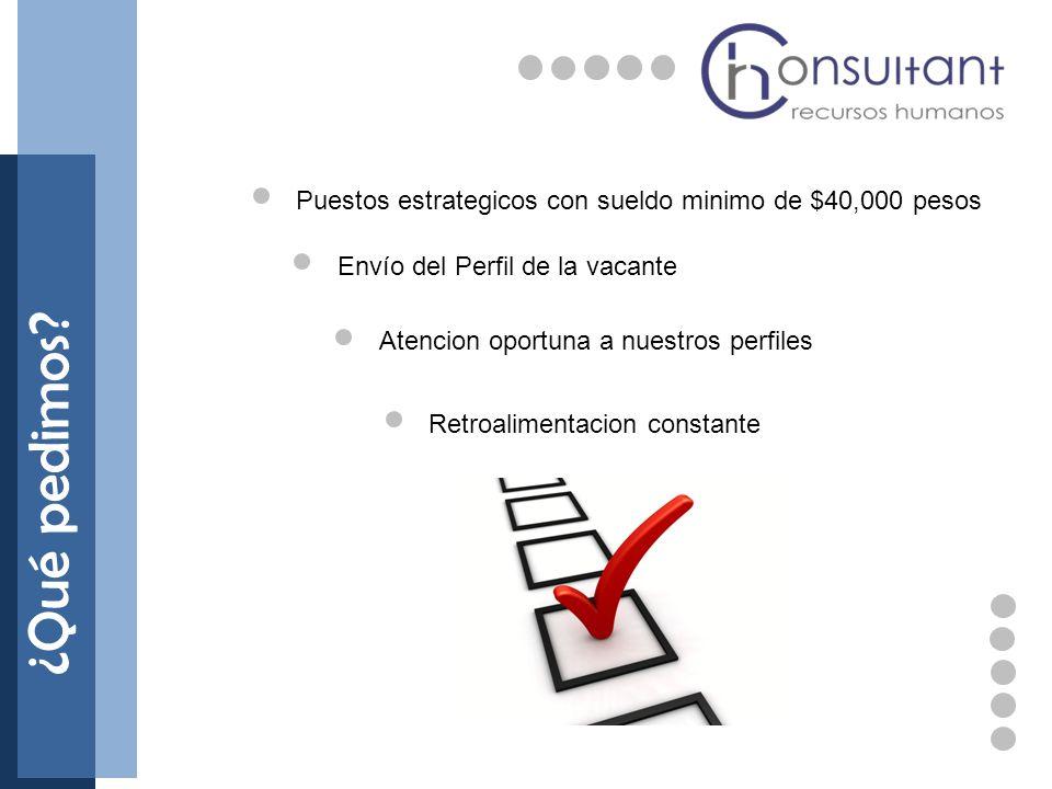 ¿Qué pedimos? Envío del Perfil de la vacante Atencion oportuna a nuestros perfiles Retroalimentacion constante Puestos estrategicos con sueldo minimo