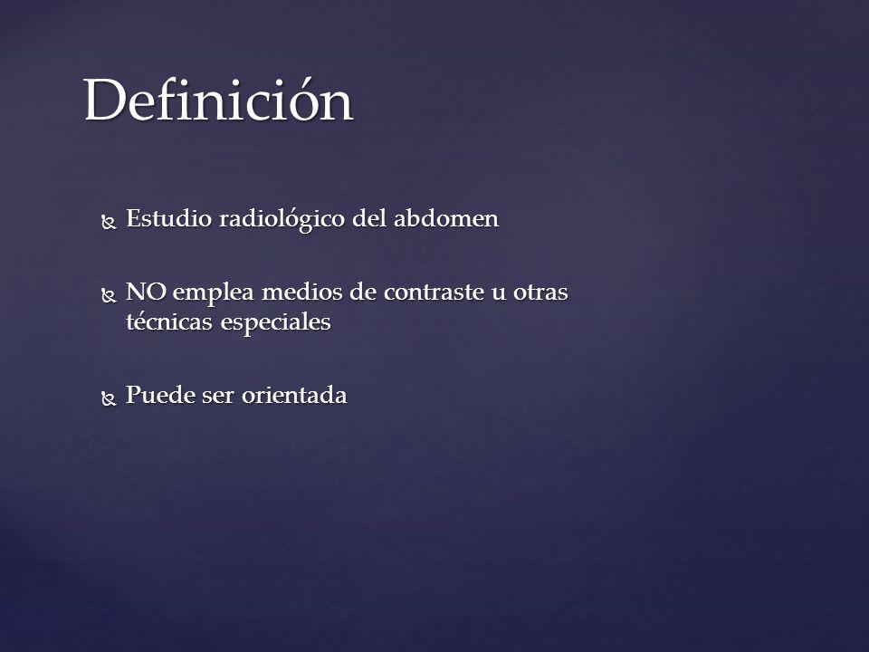 Definición Estudio radiológico del abdomen Estudio radiológico del abdomen NO emplea medios de contraste u otras técnicas especiales NO emplea medios