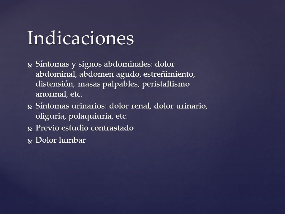 Indicaciones Síntomas y signos abdominales: dolor abdominal, abdomen agudo, estreñimiento, distensión, masas palpables, peristaltismo anormal, etc. Sí