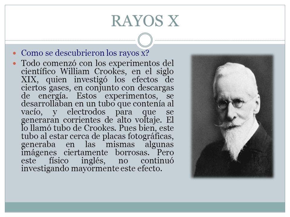 RAYOS X Como se descubrieron los rayos x? Todo comenzó con los experimentos del científico William Crookes, en el siglo XIX, quien investigó los efect