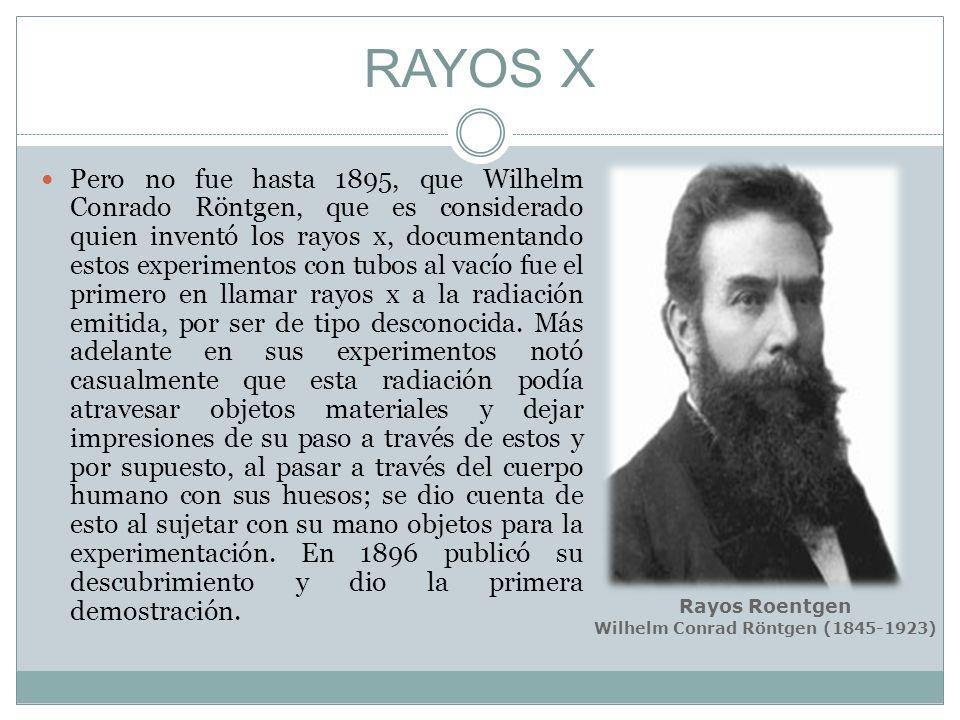 RAYOS X Pero no fue hasta 1895, que Wilhelm Conrado Röntgen, que es considerado quien inventó los rayos x, documentando estos experimentos con tubos a
