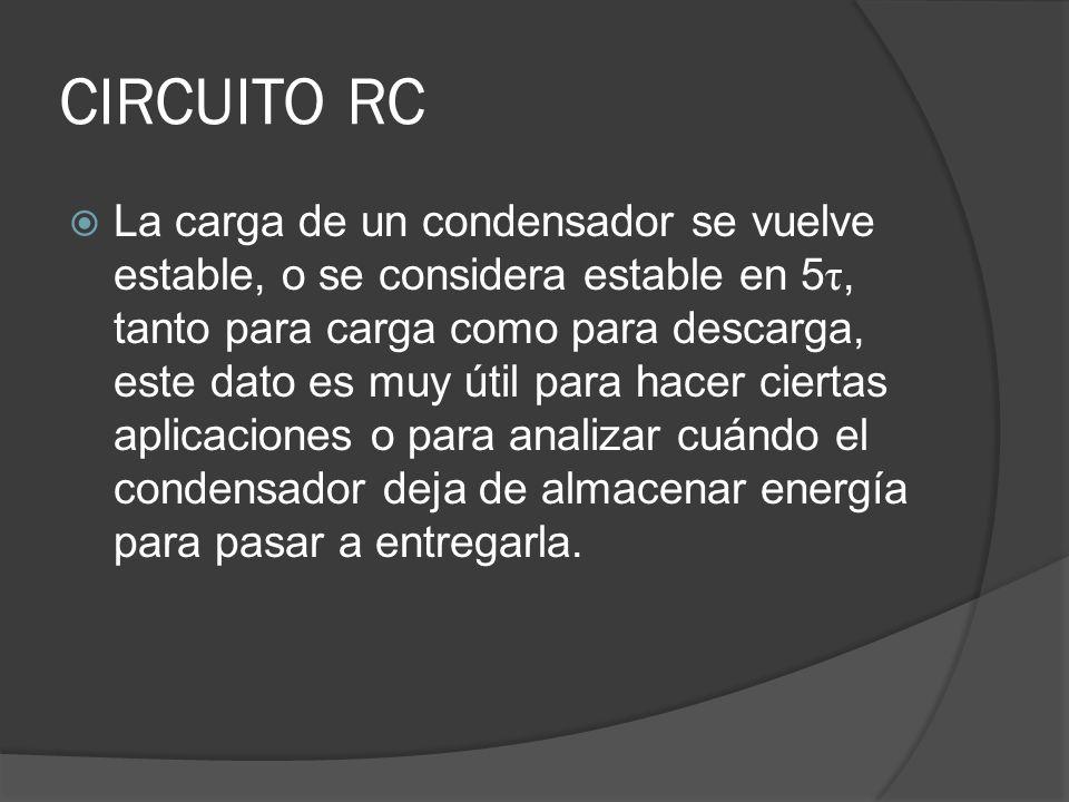 CIRCUITO RC La carga de un condensador se vuelve estable, o se considera estable en 5 τ, tanto para carga como para descarga, este dato es muy útil pa