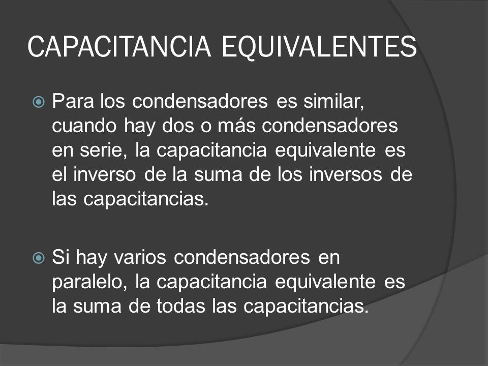 CAPACITANCIA EQUIVALENTES Para los condensadores es similar, cuando hay dos o más condensadores en serie, la capacitancia equivalente es el inverso de