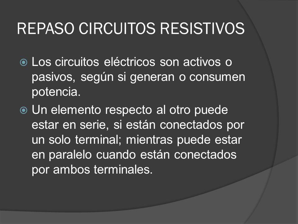 REPASO CIRCUITOS RESISTIVOS Los circuitos eléctricos son activos o pasivos, según si generan o consumen potencia. Un elemento respecto al otro puede e