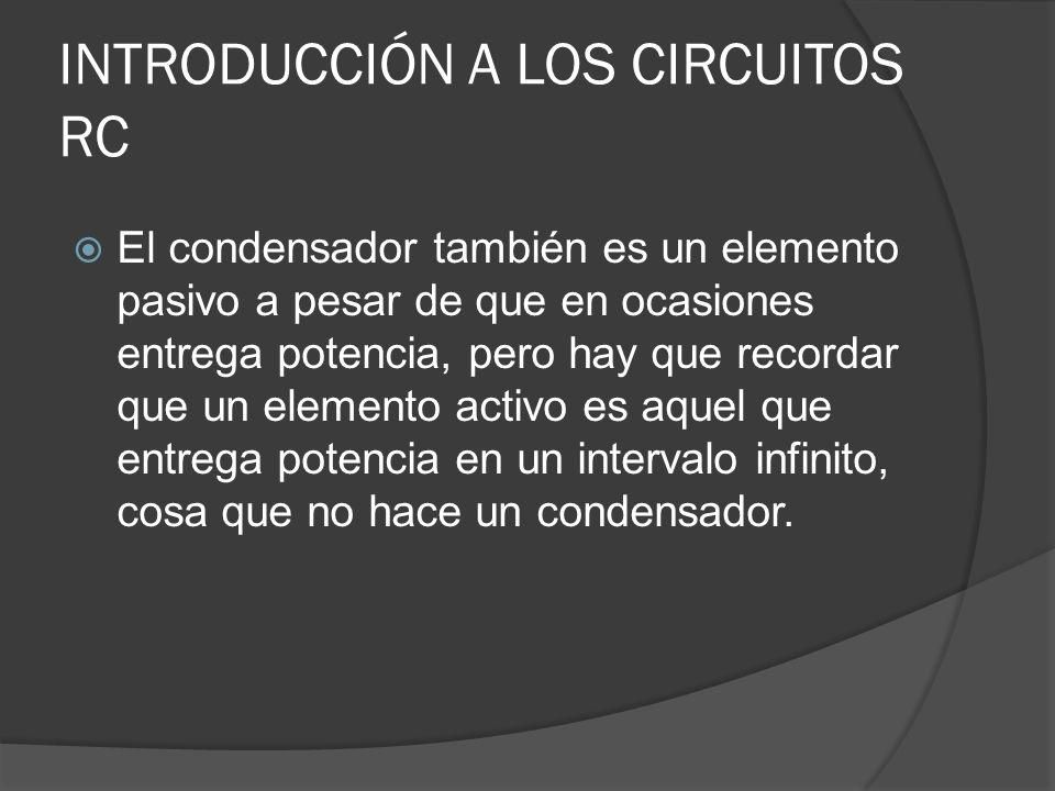 INTRODUCCIÓN A LOS CIRCUITOS RC El condensador también es un elemento pasivo a pesar de que en ocasiones entrega potencia, pero hay que recordar que u