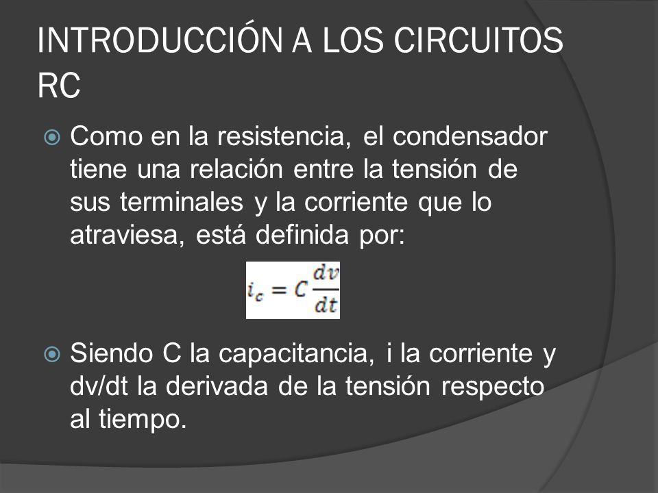 INTRODUCCIÓN A LOS CIRCUITOS RC Como en la resistencia, el condensador tiene una relación entre la tensión de sus terminales y la corriente que lo atr
