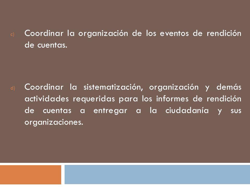 c) Coordinar la organización de los eventos de rendición de cuentas. d) Coordinar la sistematización, organización y demás actividades requeridas para