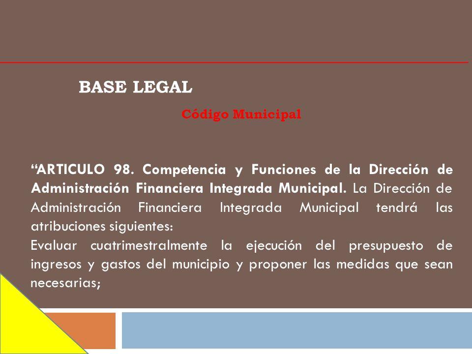 BASE LEGAL Código Municipal ARTICULO 98. Competencia y Funciones de la Dirección de Administración Financiera Integrada Municipal. La Dirección de Adm