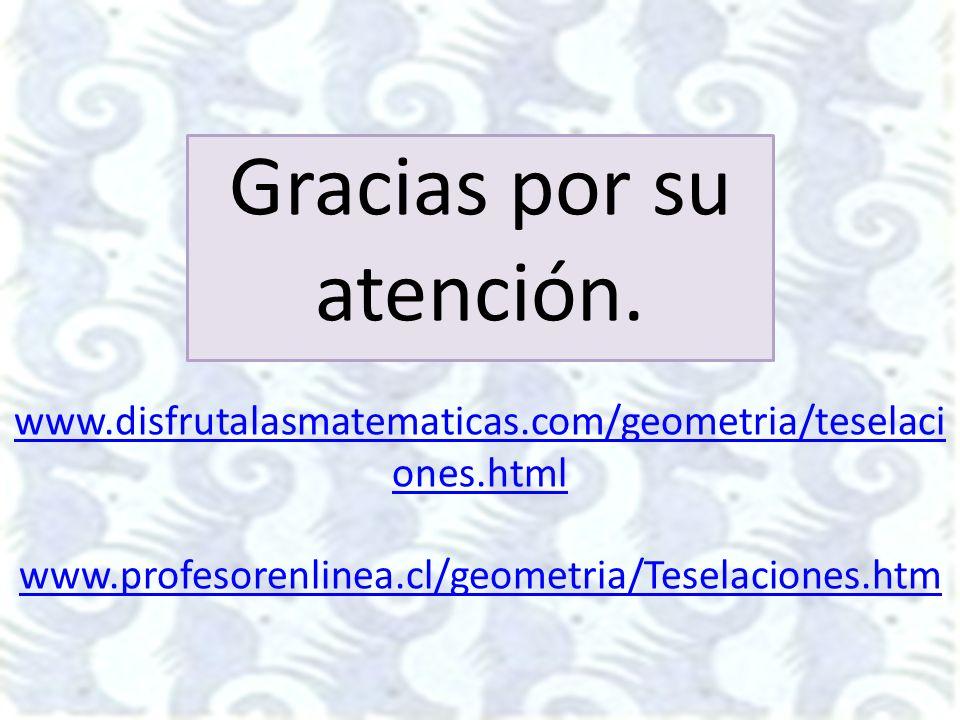 Gracias por su atención. www.disfrutalasmatematicas.com/geometria/teselaci ones.html www.profesorenlinea.cl/geometria/Teselaciones.htm