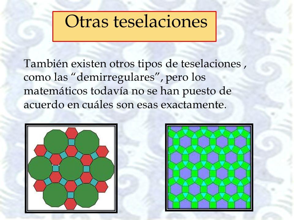 También existen otros tipos de teselaciones, como las demirregulares, pero los matemáticos todavía no se han puesto de acuerdo en cuáles son esas exac