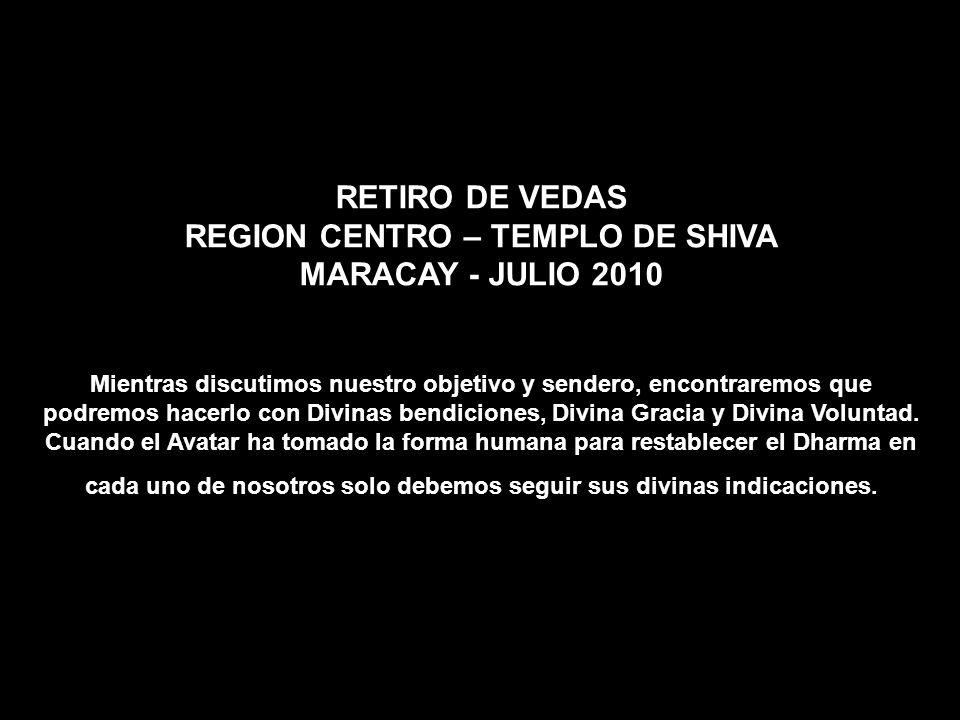 RETIRO DE VEDAS REGION CENTRO – TEMPLO DE SHIVA MARACAY - JULIO 2010 Mientras discutimos nuestro objetivo y sendero, encontraremos que podremos hacerlo con Divinas bendiciones, Divina Gracia y Divina Voluntad.