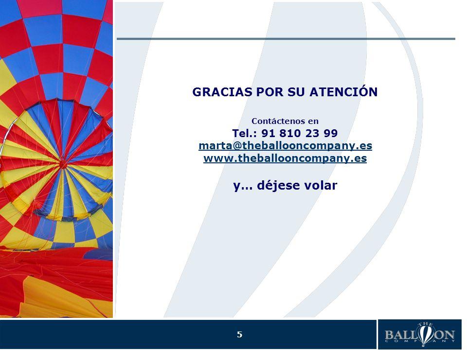 5 GRACIAS POR SU ATENCIÓN Contáctenos en Tel.: 91 810 23 99 marta@theballooncompany.es www.theballooncompany.es y… déjese volar marta@theballooncompany.es www.theballooncompany.es