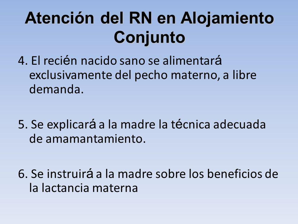 Atención del RN en Alojamiento Conjunto 4. El reci é n nacido sano se alimentar á exclusivamente del pecho materno, a libre demanda. 5. Se explicar á