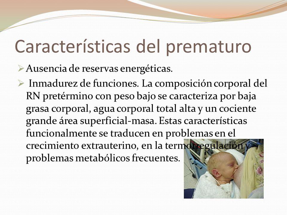 Características del prematuro Ausencia de reservas energéticas. Inmadurez de funciones. La composición corporal del RN pretérmino con peso bajo se car