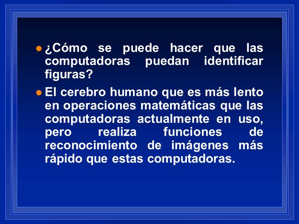 l ¿Cómo se puede hacer que las computadoras puedan identificar figuras? l El cerebro humano que es más lento en operaciones matemáticas que las comput