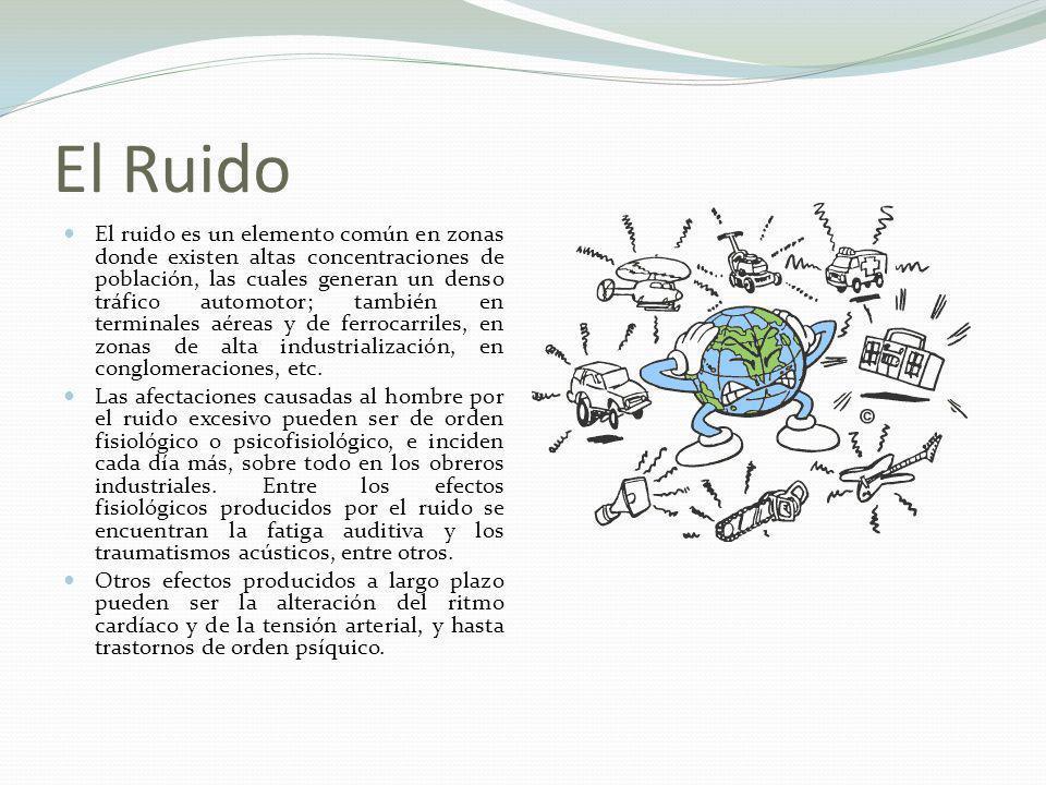 El Ruido El ruido es un elemento común en zonas donde existen altas concentraciones de población, las cuales generan un denso tráfico automotor; tambi