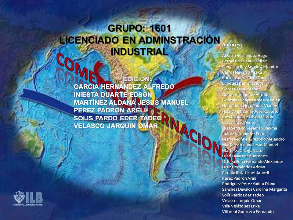 GRUPO: 1601 LICENCIADO EN ADMINSTRACIÓN INDUSTRIAL EDICIÓN: GARCIA HERNANDEZ ALFREDO INIESTA DUARTE EDSON MARTÍNEZ ALDANA JESUS MANUEL PEREZ PADRON ARELI SOLIS PARDO EDER TADEO VELASCO JARQUIN OMAR Autores : Atzalan Hernández Hugo Bernal Rivas Karla Zeltzin Camacho Rey Sergio Alejandro Cerros Navarro Yesica Cortes García Cindi Fabiola Enríquez Herrera Nora Flores Perea Elizabet García Hernández Alfredo Gonzales Chavez America Belen Hernández Hernández Vianey Hidalgo Barcenas Jose Roberto Iniesta Duarte Edson Martin Islas Arroyo Aline Islas Serrano Yesenia Suleyma Juárez Hernandez Erick Marin Montiel Gregorio Alejandro Martínez Aldana Jesús Manuel Martínez Ortega Victor Ojeda Martínez Berenice Ortega Peña Fernando Alexander Ortiz Hernández Adrian Peralta Ruiz Lizbet Araceli Pérez Padrón Areli Rodríguez Pérez Yadira Diana Sanchez Davalos Carolina Margarita Solís Pardo Eder Tadeo Velasco Jarquin Omar Villa Velázquez Erika Villareal Guerrero Fernando