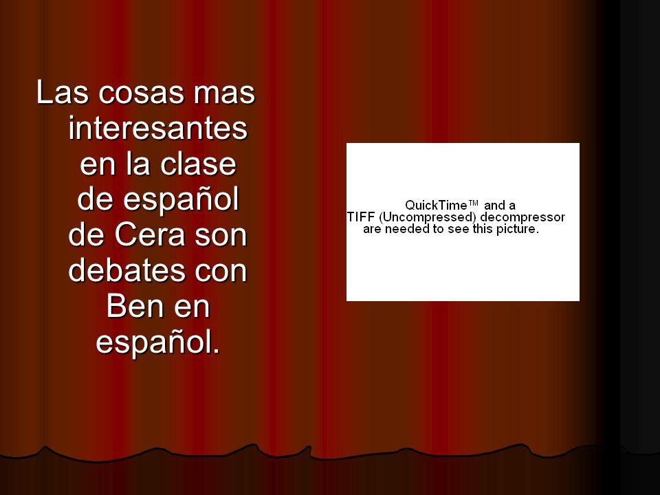 Las cosas mas interesantes en la clase de español de Cera son debates con Ben en español.