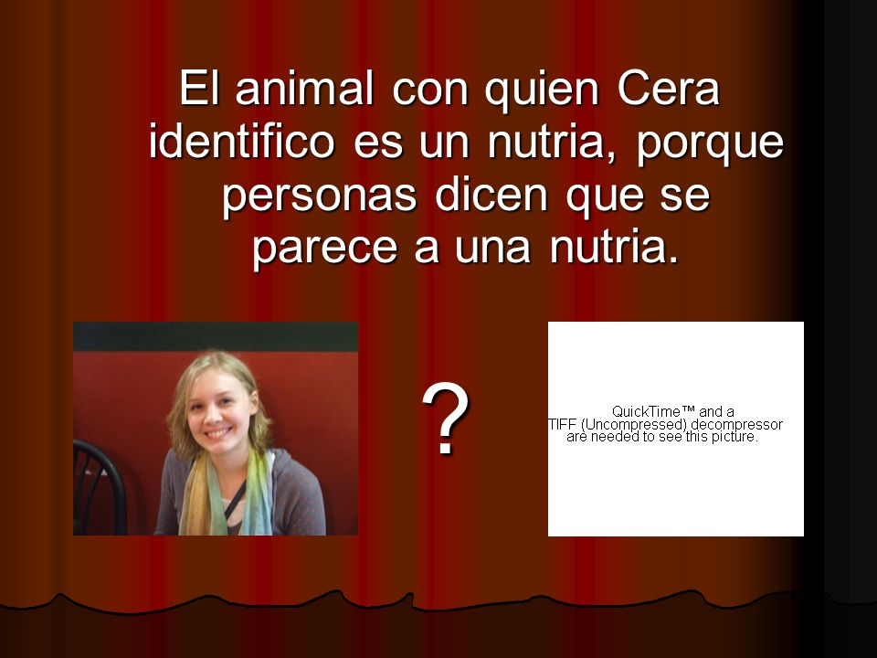 El animal con quien Cera identifico es un nutria, porque personas dicen que se parece a una nutria.