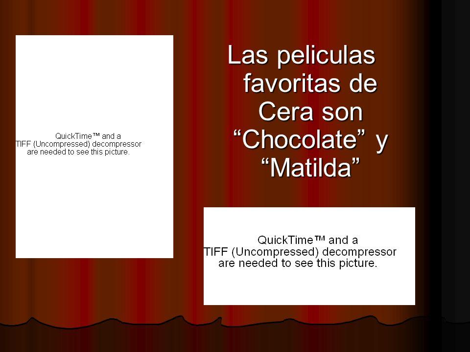 Las peliculas favoritas de Cera son Chocolate y Matilda