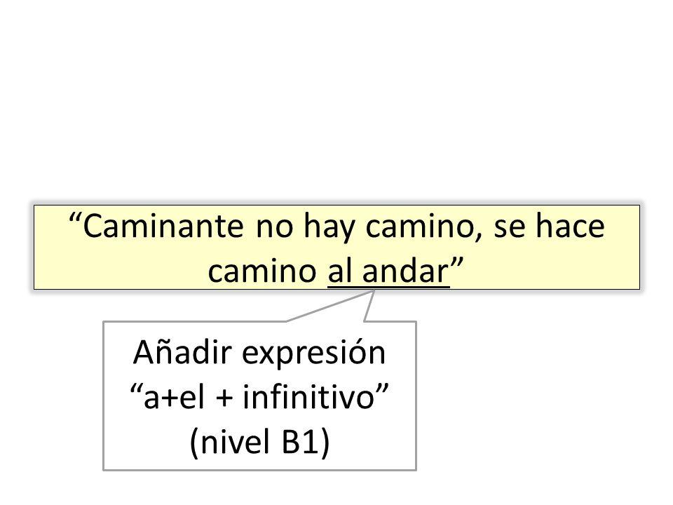 Caminante no hay camino, se hace camino al andar Añadir expresión a+el + infinitivo (nivel B1)