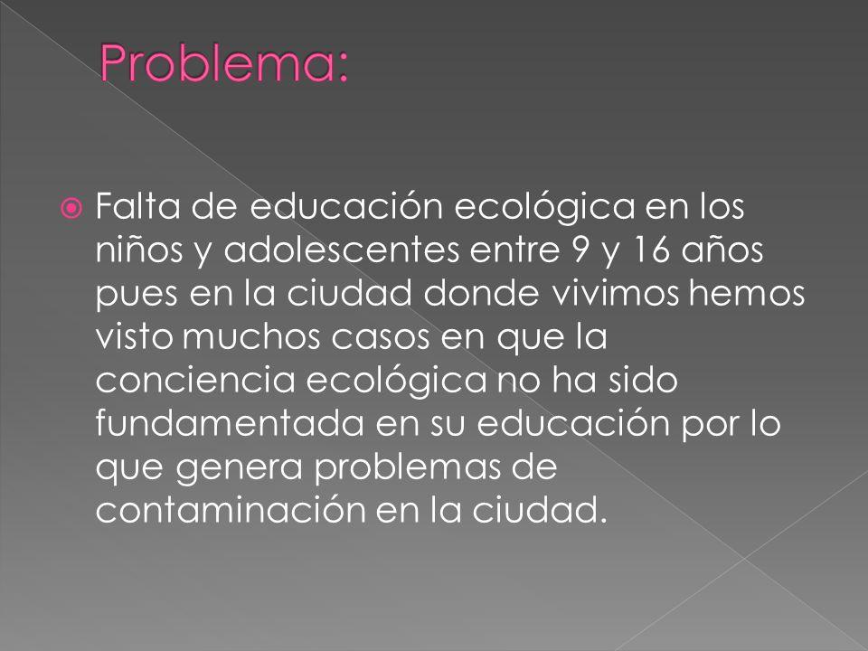 Falta de educación ecológica en los niños y adolescentes entre 9 y 16 años pues en la ciudad donde vivimos hemos visto muchos casos en que la conciencia ecológica no ha sido fundamentada en su educación por lo que genera problemas de contaminación en la ciudad.