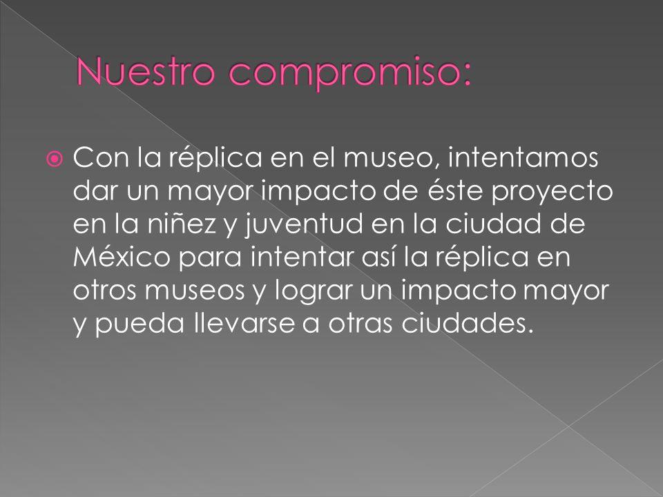 Con la réplica en el museo, intentamos dar un mayor impacto de éste proyecto en la niñez y juventud en la ciudad de México para intentar así la réplica en otros museos y lograr un impacto mayor y pueda llevarse a otras ciudades.