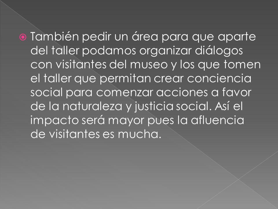 También pedir un área para que aparte del taller podamos organizar diálogos con visitantes del museo y los que tomen el taller que permitan crear conciencia social para comenzar acciones a favor de la naturaleza y justicia social.