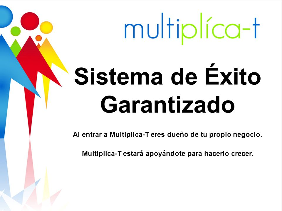 Sistema de Éxito Garantizado Al entrar a Multiplica-T eres dueño de tu propio negocio. Multiplica-T estará apoyándote para hacerlo crecer.
