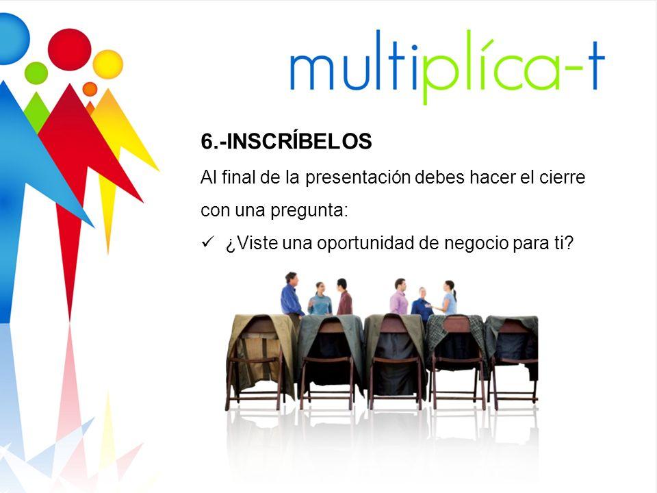 6.-INSCRÍBELOS Al final de la presentación debes hacer el cierre con una pregunta: ¿Viste una oportunidad de negocio para ti?