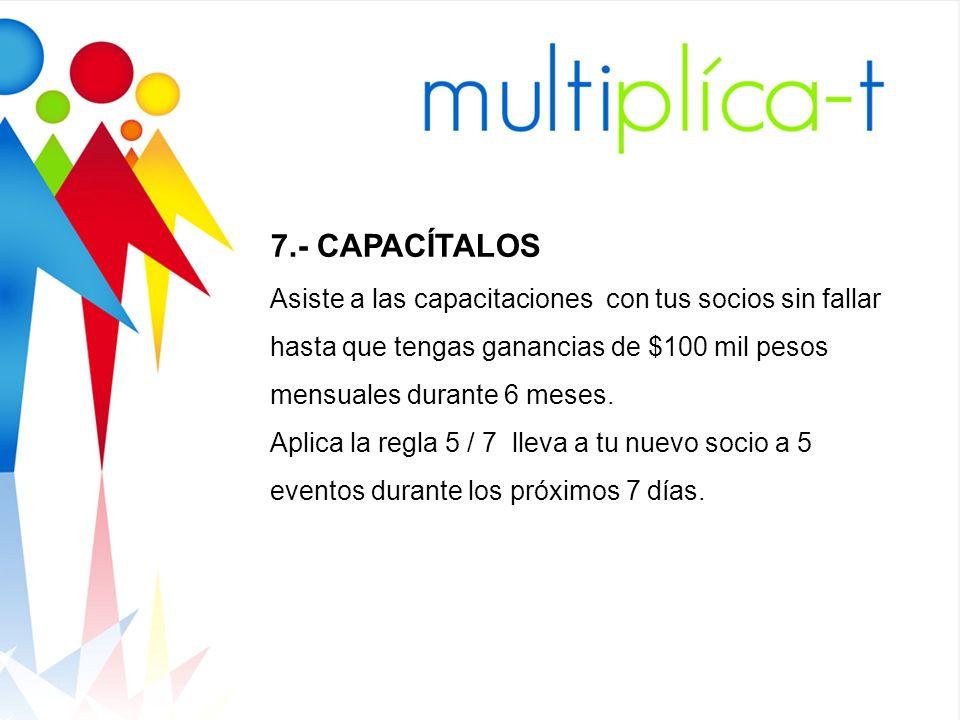 7.- CAPACÍTALOS Asiste a las capacitaciones con tus socios sin fallar hasta que tengas ganancias de $100 mil pesos mensuales durante 6 meses. Aplica l