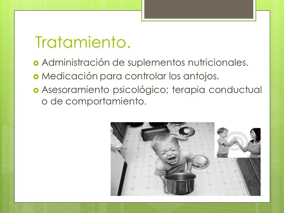 Tratamiento. Administración de suplementos nutricionales. Medicación para controlar los antojos. Asesoramiento psicológico; terapia conductual o de co