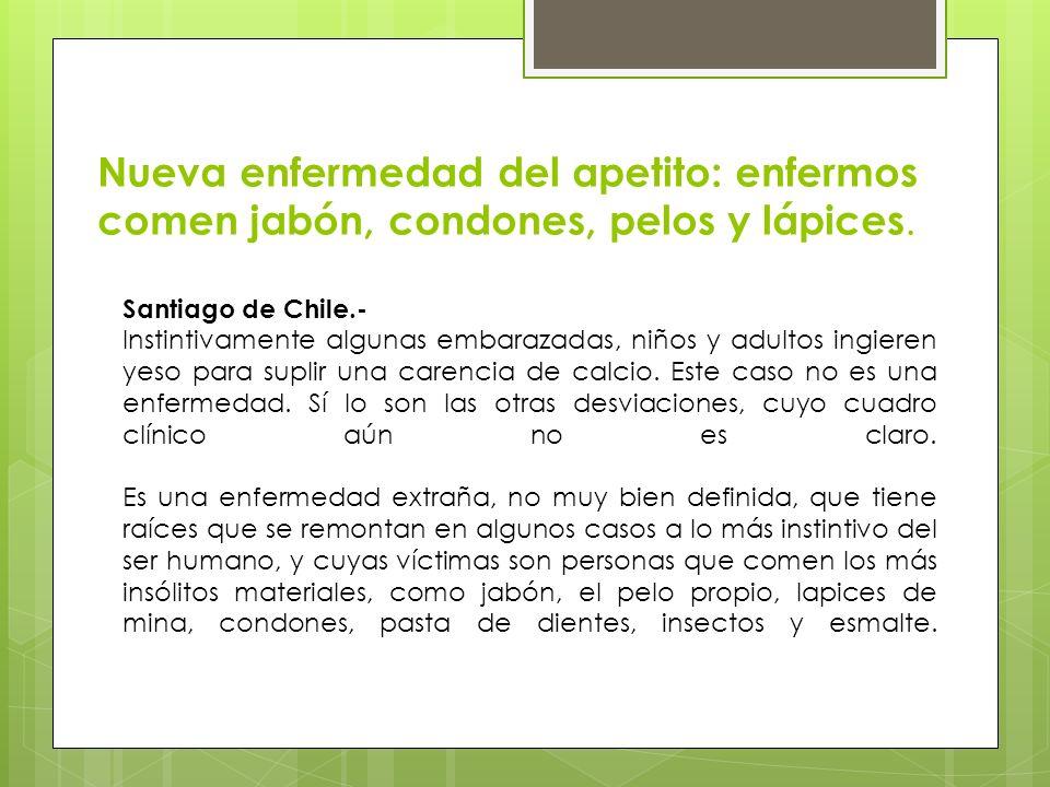 Nueva enfermedad del apetito: enfermos comen jabón, condones, pelos y lápices. Santiago de Chile.- Instintivamente algunas embarazadas, niños y adulto