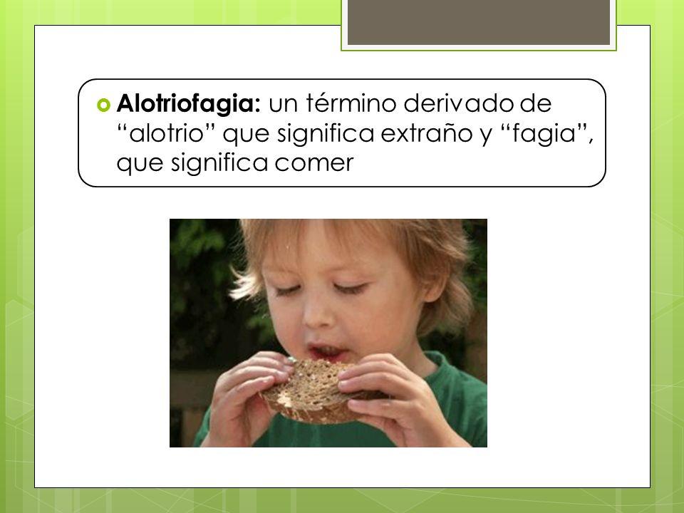 Alotriofagia: un término derivado de alotrio que significa extraño y fagia, que significa comer
