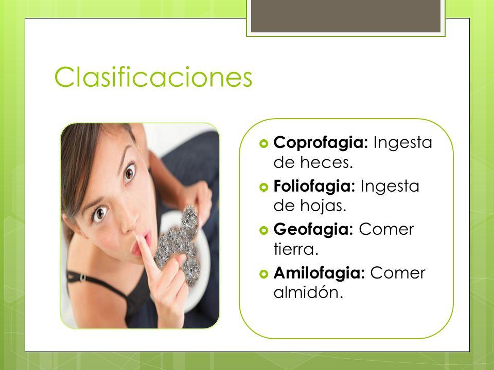 Clasificaciones Coprofagia: Ingesta de heces. Foliofagia: Ingesta de hojas. Geofagia: Comer tierra. Amilofagia: Comer almidón.