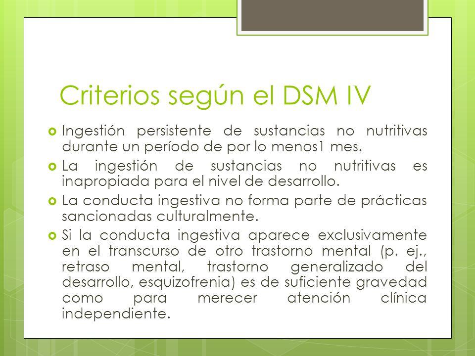 Criterios según el DSM IV Ingestión persistente de sustancias no nutritivas durante un período de por lo menos1 mes. La ingestión de sustancias no nut