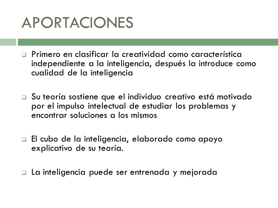 APORTACIONES Primero en clasificar la creatividad como característica independiente a la inteligencia, después la introduce como cualidad de la inteli