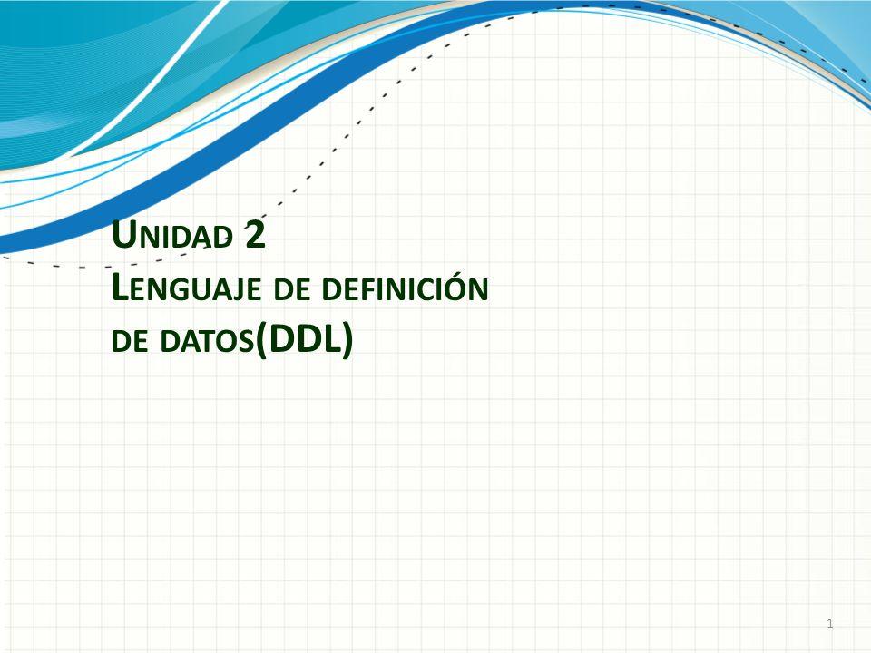 U NIDAD 2 L ENGUAJE DE DEFINICIÓN DE DATOS (DDL) 1