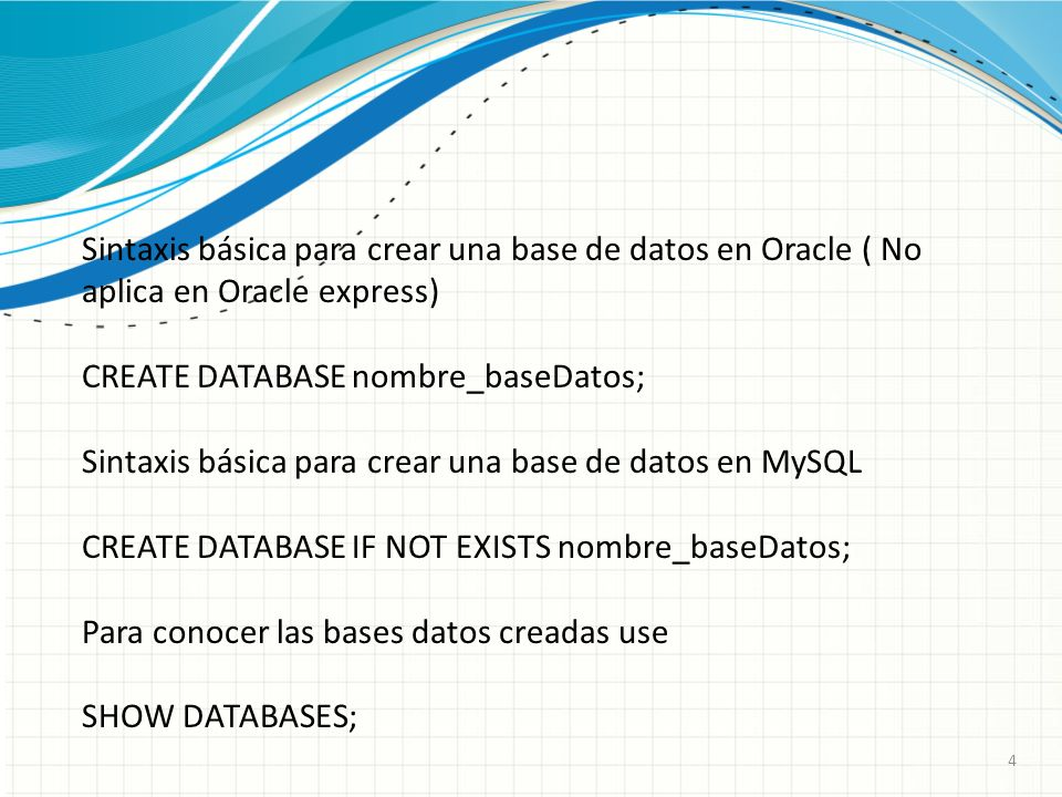 4 Sintaxis básica para crear una base de datos en Oracle ( No aplica en Oracle express) CREATE DATABASE nombre_baseDatos; Sintaxis básica para crear una base de datos en MySQL CREATE DATABASE IF NOT EXISTS nombre_baseDatos; Para conocer las bases datos creadas use SHOW DATABASES;
