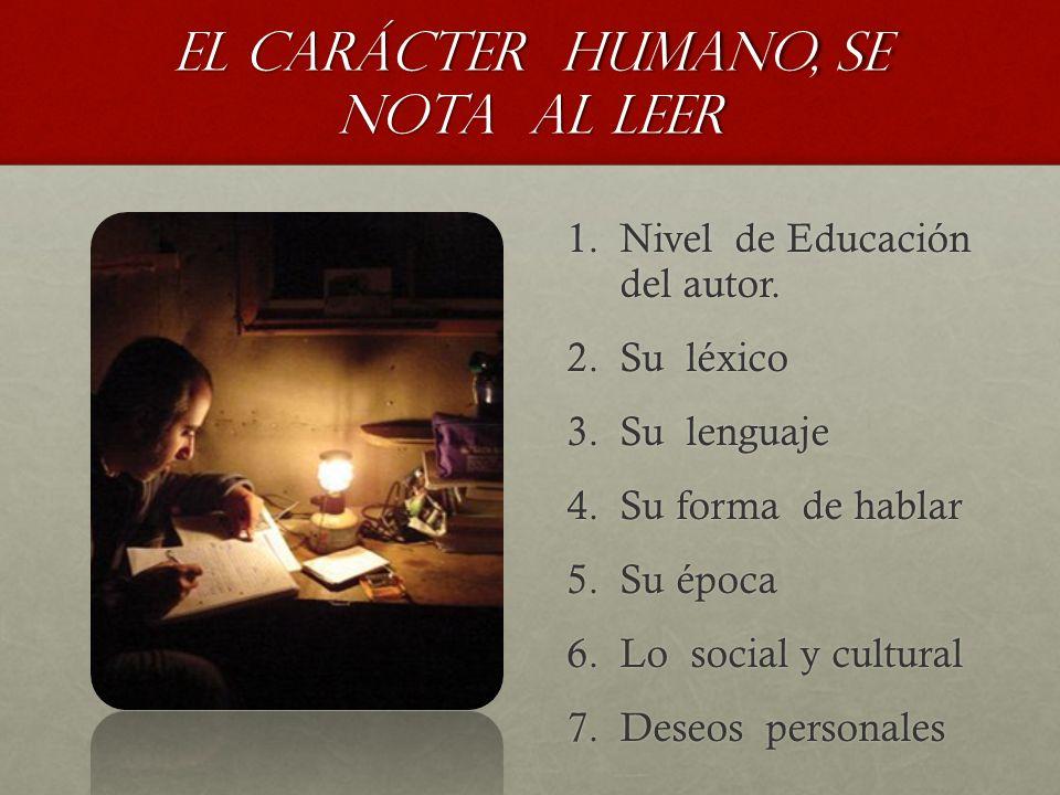 El Carácter humano, se nota al leer 1.Nivel de Educación del autor. 2.Su léxico 3.Su lenguaje 4.Su forma de hablar 5.Su época 6.Lo social y cultural 7