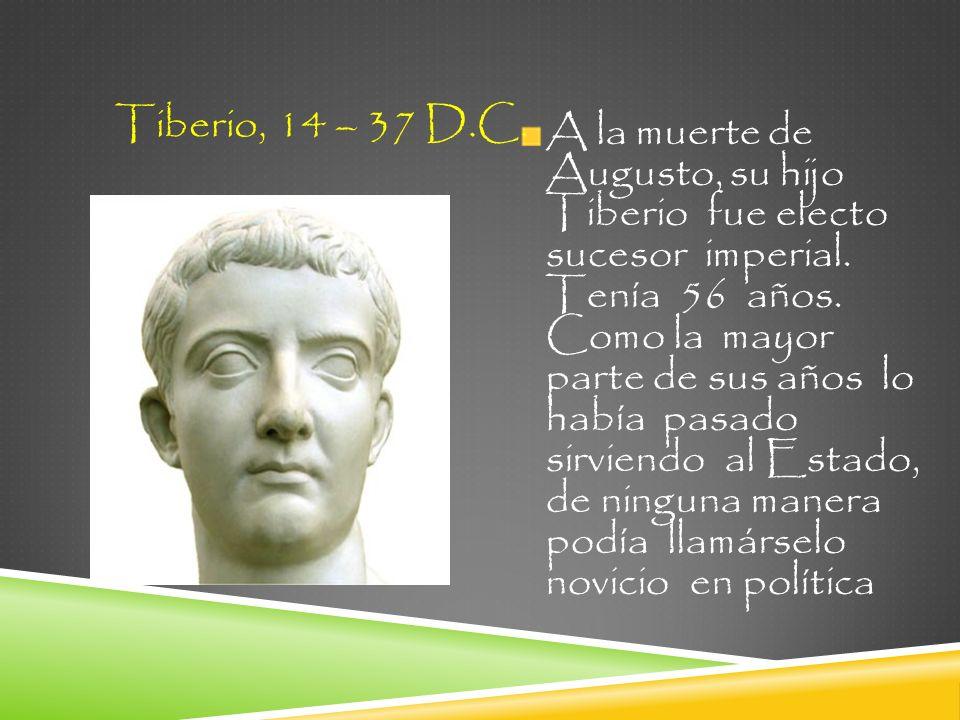 A la muerte de Augusto, su hijo Tiberio fue electo sucesor imperial. Tenía 56 años. Como la mayor parte de sus años lo había pasado sirviendo al Estad