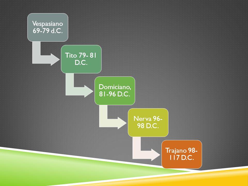 Vespasiano 69-79 d.C. Tito 79- 81 D.C. Domiciano, 81-96 D.C. Nerva 96- 98 D.C. Trajano 98- 117 D.C.