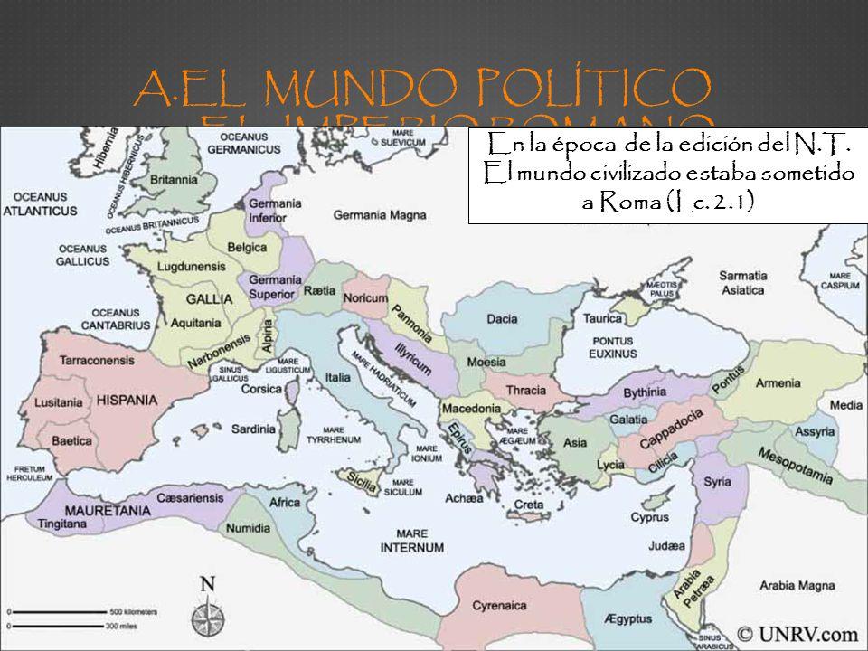 A.EL MUNDO POLÍTICO EL IMPERIO ROMANO En la época de la edición del N.T. El mundo civilizado estaba sometido a Roma (Lc. 2.1)