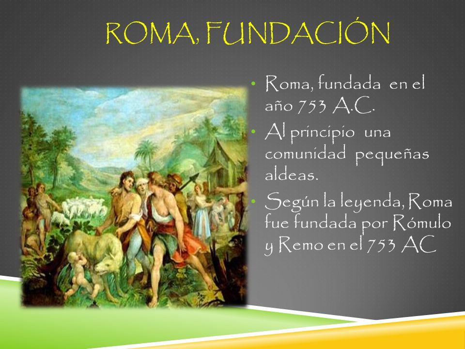 ROMA, FUNDACIÓN Roma, fundada en el año 753 A.C. Al principio una comunidad pequeñas aldeas. Según la leyenda, Roma fue fundada por Rómulo y Remo en e