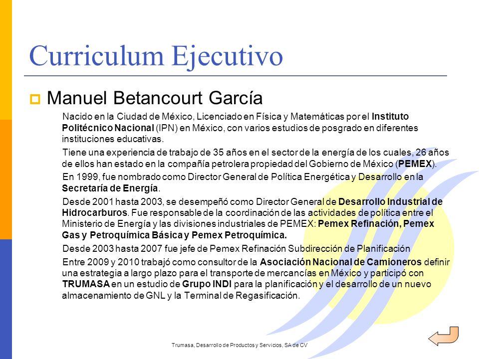 Curriculum Ejecutivo Trumasa, Desarrollo de Productos y Servicios, SA de CV Manuel Betancourt García Nacido en la Ciudad de México, Licenciado en Físi