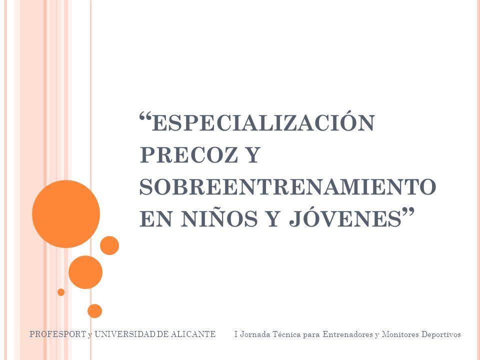 ESPECIALIZACIÓN PRECOZ Y SOBREENTRENAMIENTO EN NIÑOS Y JÓVENES PROFESPORT y UNIVERSIDAD DE ALICANTE I Jornada Técnica para Entrenadores y Monitores Deportivos