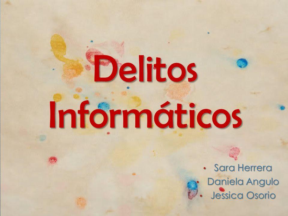 Delitos Informáticos Sara Herrera Sara Herrera Daniela Angulo Daniela Angulo Jessica Osorio Jessica Osorio