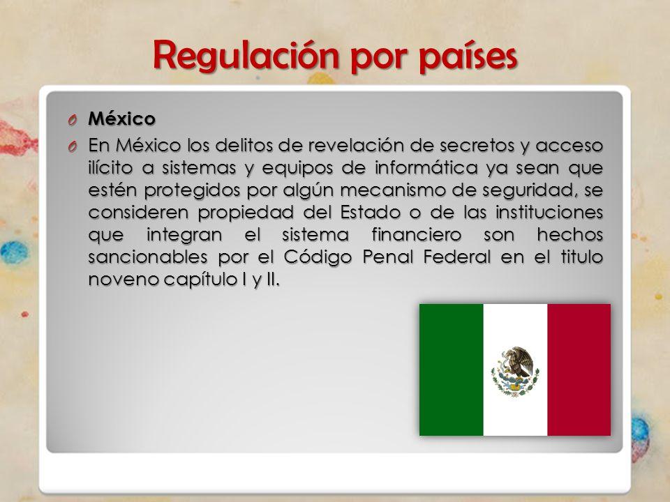 Regulación por países O México O En México los delitos de revelación de secretos y acceso ilícito a sistemas y equipos de informática ya sean que esté