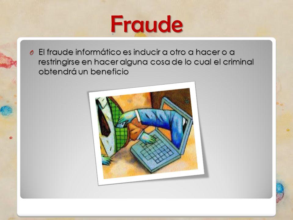 Fraude O El fraude informático es inducir a otro a hacer o a restringirse en hacer alguna cosa de lo cual el criminal obtendrá un beneficio