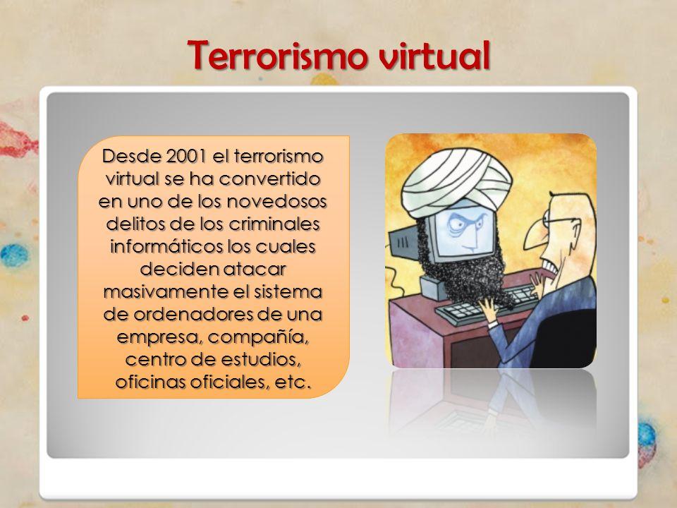 Terrorismo virtual Desde 2001 el terrorismo virtual se ha convertido en uno de los novedosos delitos de los criminales informáticos los cuales deciden